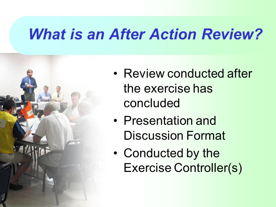 What is an After Action Review? Review conducted after the exercise has concluded Presentation and Discussion Format Conducted by the Exercise Control