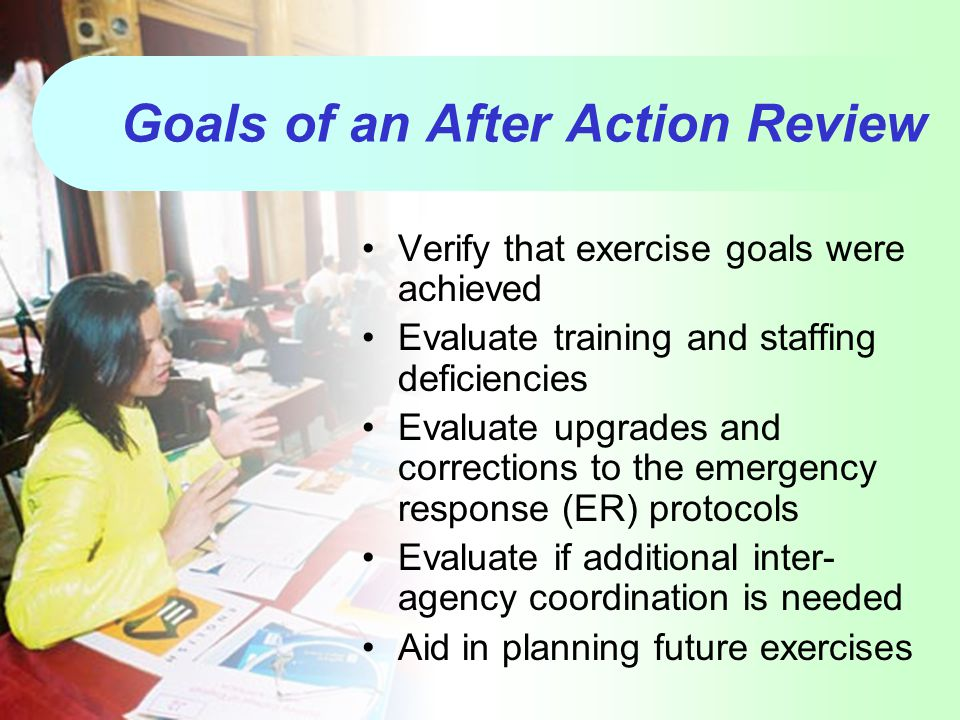 Goals of an After Action Review Verify that exercise goals were achieved Evaluate training and staffing deficiencies Evaluate upgrades and corrections