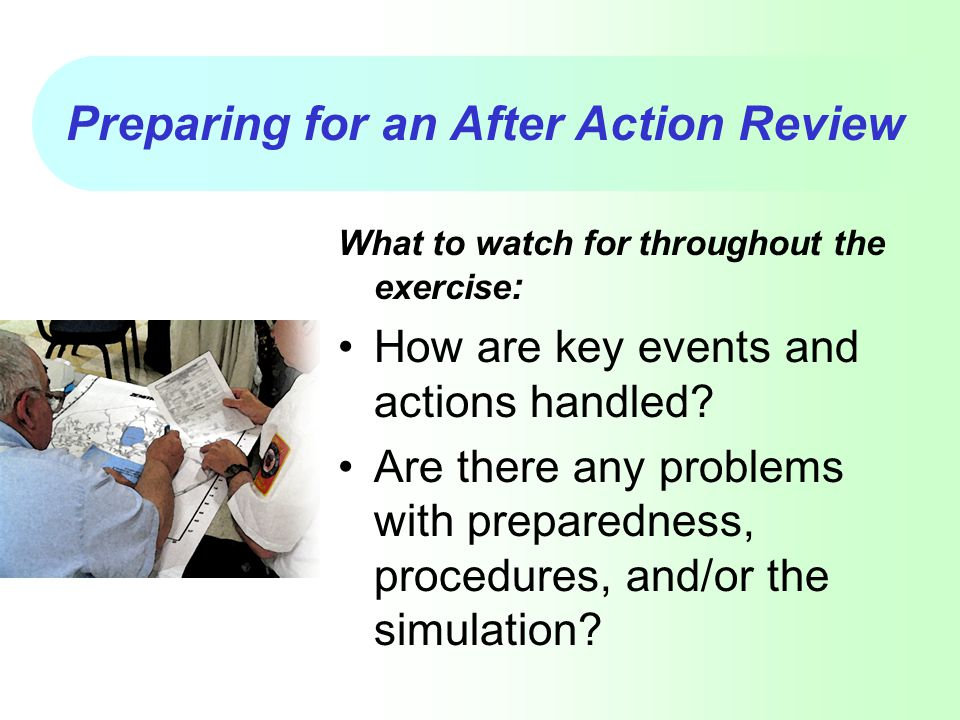 Preparing for an After Action Review What to watch for throughout the exercise : How are key events and actions handled? Are there any problems with p