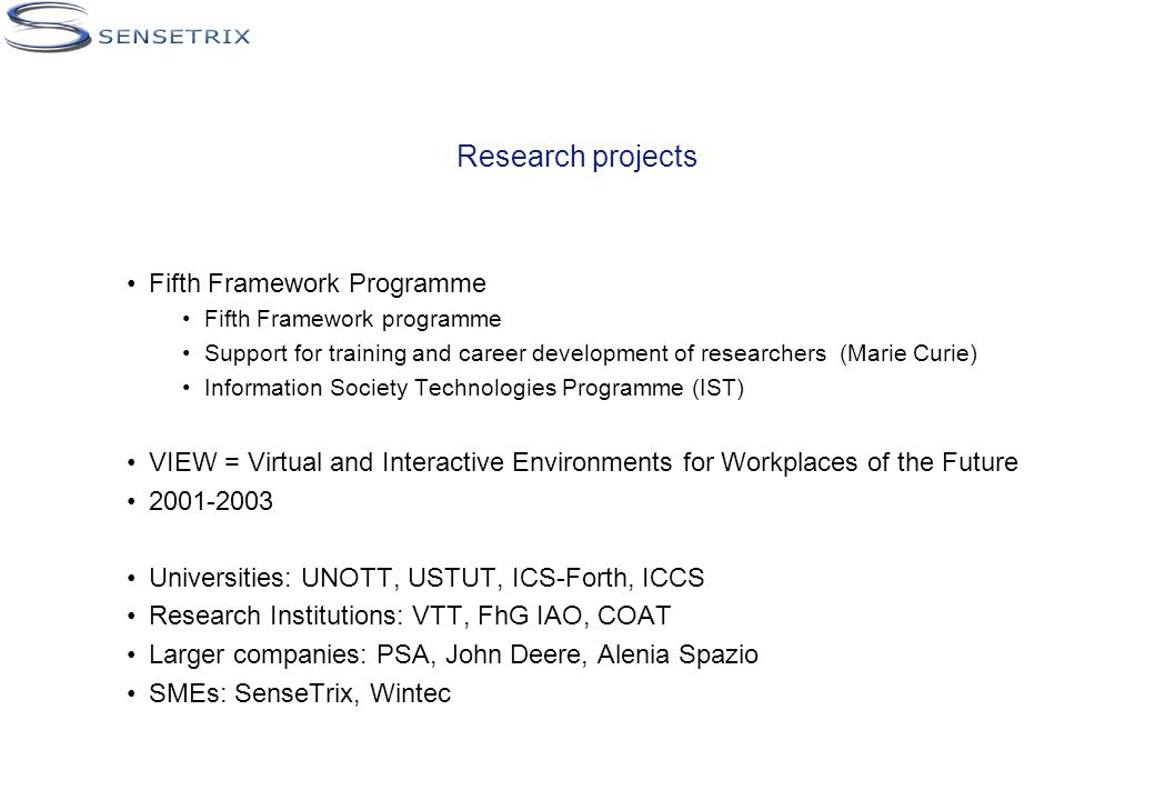 Research projects Fifth Framework Programme Fifth Framework programme Support for training and career development of researchers (Marie Curie) Information Society Technologies Programme (IST) VIEW = Virtual and Interactive Environments for Workplaces of the Future Universities: UNOTT, USTUT, ICS-Forth, ICCS Research Institutions: VTT, FhG IAO, COAT Larger companies: PSA, John Deere, Alenia Spazio SMEs: SenseTrix, Wintec