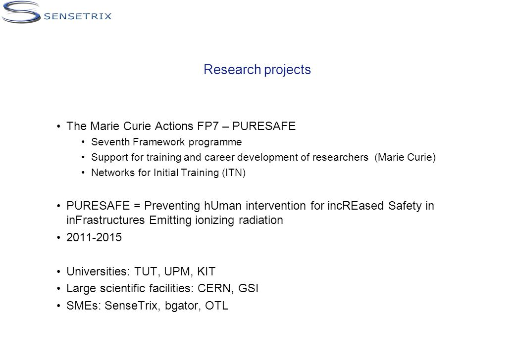 Research projects The Marie Curie Actions FP7 – PURESAFE Seventh Framework programme Support for training and career development of researchers (Marie Curie) Networks for Initial Training (ITN) PURESAFE = Preventing hUman intervention for incREased Safety in inFrastructures Emitting ionizing radiation 2011-2015 Universities: TUT, UPM, KIT Large scientific facilities: CERN, GSI SMEs: SenseTrix, bgator, OTL