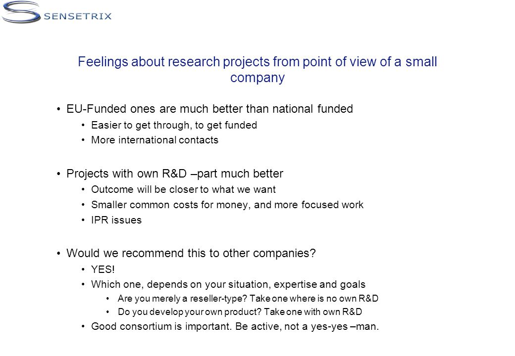 Feelings about research projects from point of view of a small company EU-Funded ones are much better than national funded Easier to get through, to get funded More international contacts Projects with own R&D –part much better Outcome will be closer to what we want Smaller common costs for money, and more focused work IPR issues Would we recommend this to other companies.
