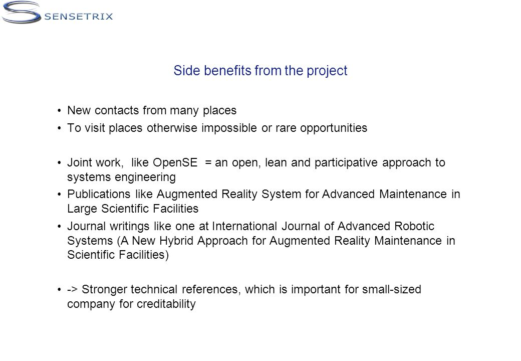 Side benefits from the project New contacts from many places To visit places otherwise impossible or rare opportunities Joint work, like OpenSE = an open, lean and participative approach to systems engineering Publications like Augmented Reality System for Advanced Maintenance in Large Scientific Facilities Journal writings like one at International Journal of Advanced Robotic Systems (A New Hybrid Approach for Augmented Reality Maintenance in Scientific Facilities) -> Stronger technical references, which is important for small-sized company for creditability