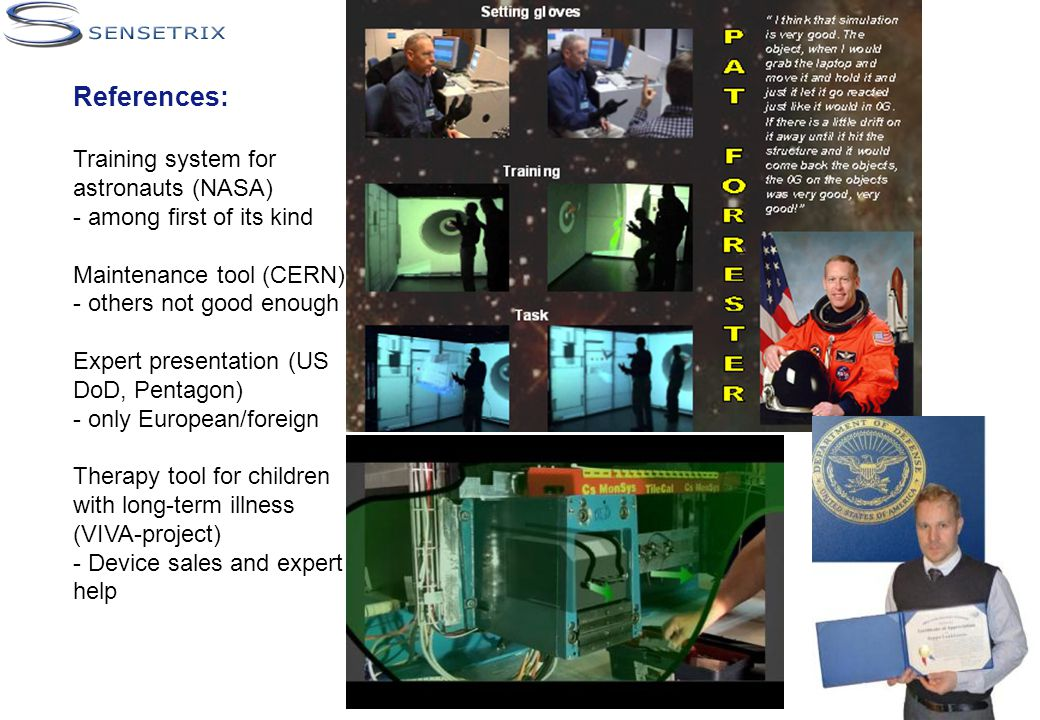 References: Training system for astronauts (NASA) - among first of its kind Maintenance tool (CERN) - others not good enough Expert presentation (US DoD, Pentagon) - only European/foreign Therapy tool for children with long-term illness (VIVA-project) - Device sales and expert help