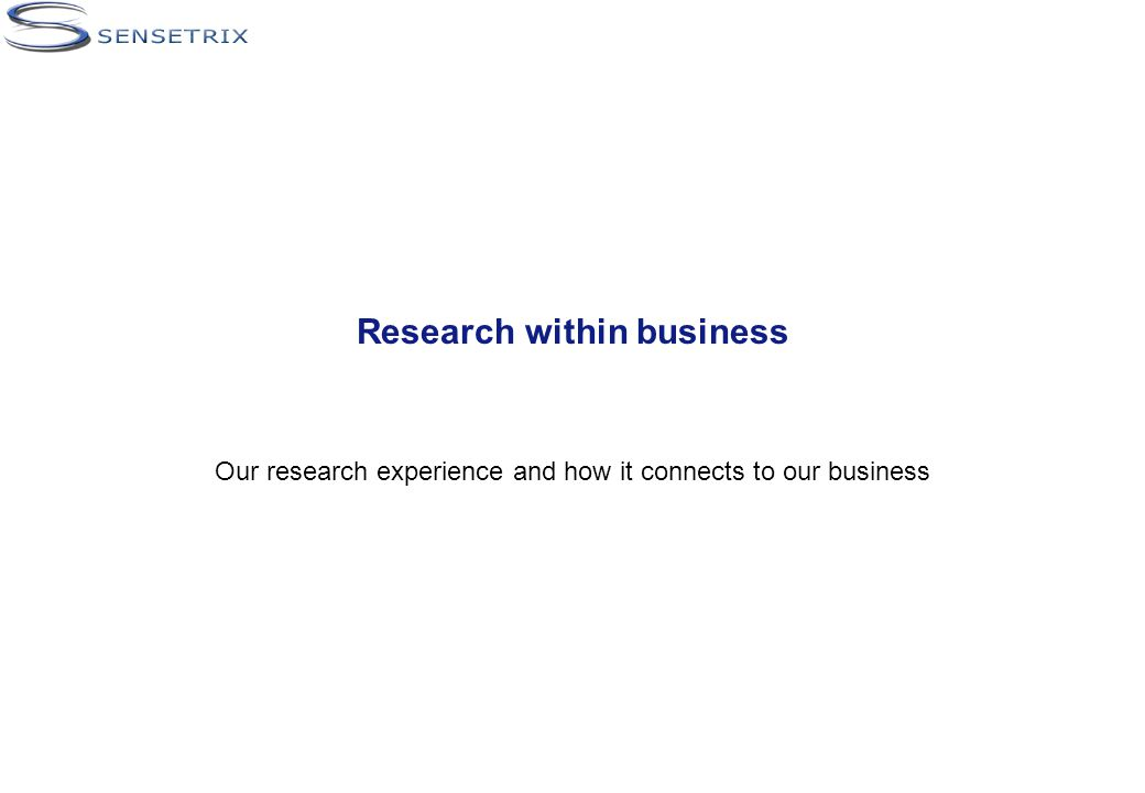 Research within business Our research experience and how it connects to our business