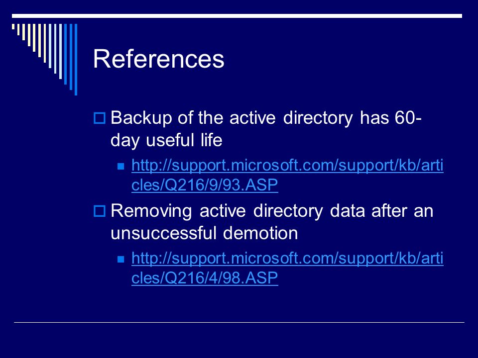 References  Backup of the active directory has 60- day useful life http://support.microsoft.com/support/kb/arti cles/Q216/9/93.ASP http://support.microsoft.com/support/kb/arti cles/Q216/9/93.ASP  Removing active directory data after an unsuccessful demotion http://support.microsoft.com/support/kb/arti cles/Q216/4/98.ASP http://support.microsoft.com/support/kb/arti cles/Q216/4/98.ASP