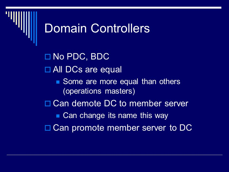 Domain Controllers  No PDC, BDC  All DCs are equal Some are more equal than others (operations masters)  Can demote DC to member server Can change its name this way  Can promote member server to DC