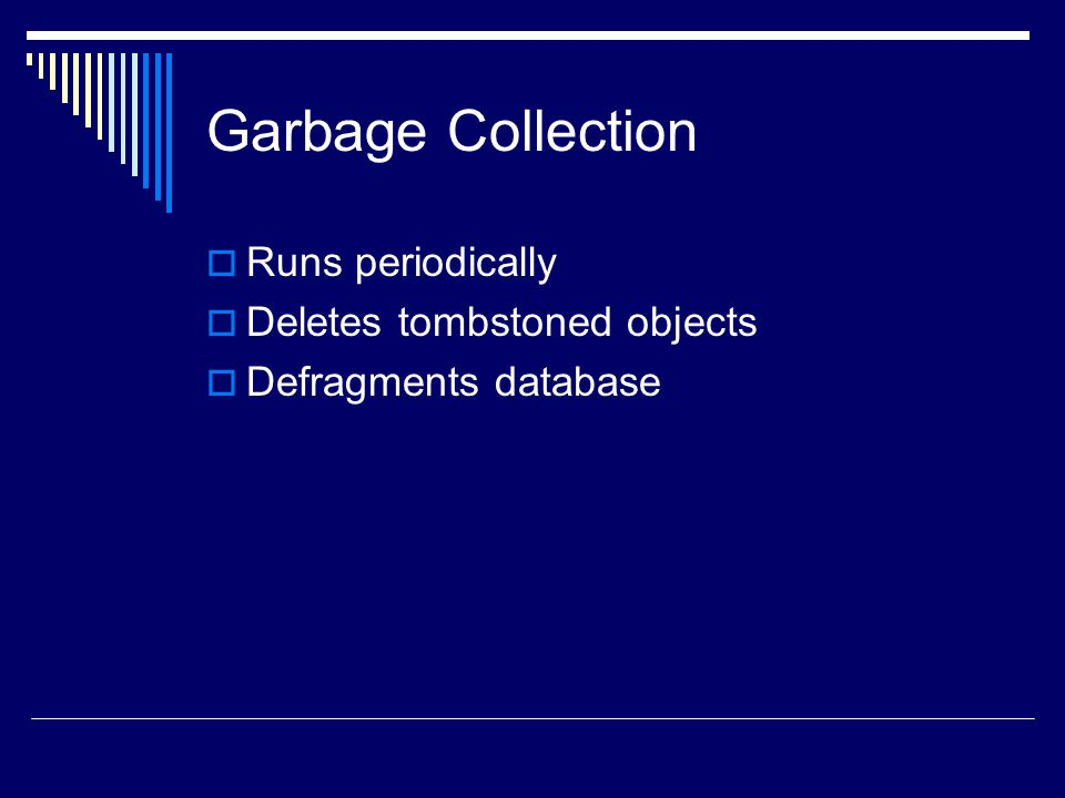 Garbage Collection  Runs periodically  Deletes tombstoned objects  Defragments database
