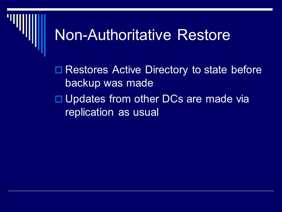 Non-Authoritative Restore  Restores Active Directory to state before backup was made  Updates from other DCs are made via replication as usual