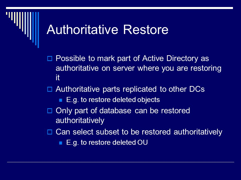 Authoritative Restore  Possible to mark part of Active Directory as authoritative on server where you are restoring it  Authoritative parts replicated to other DCs E.g.