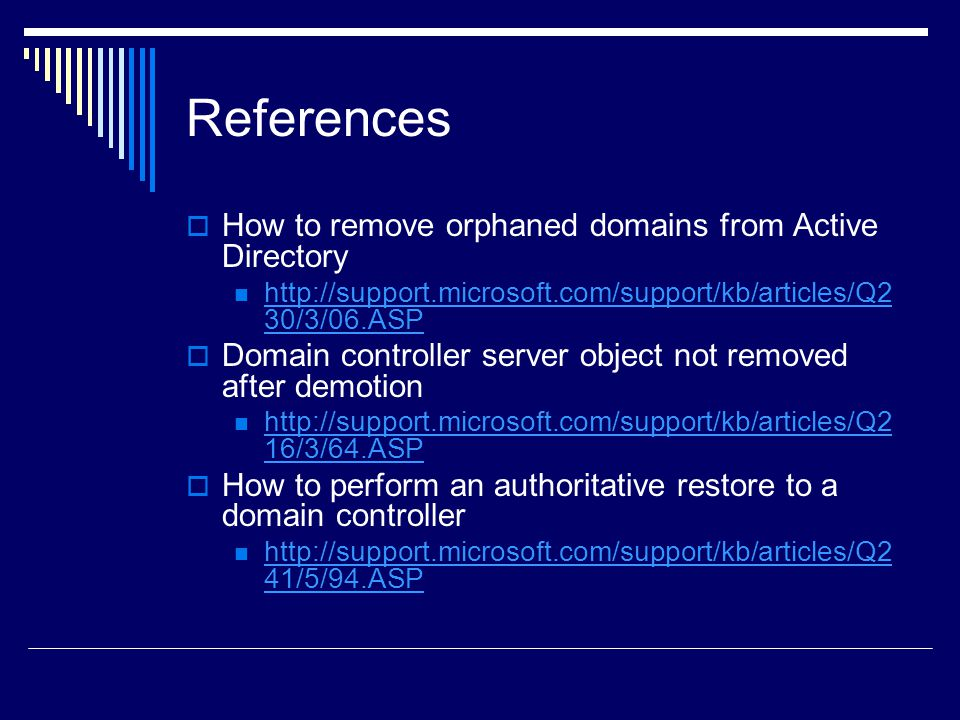 References  How to remove orphaned domains from Active Directory http://support.microsoft.com/support/kb/articles/Q2 30/3/06.ASP http://support.microsoft.com/support/kb/articles/Q2 30/3/06.ASP  Domain controller server object not removed after demotion http://support.microsoft.com/support/kb/articles/Q2 16/3/64.ASP http://support.microsoft.com/support/kb/articles/Q2 16/3/64.ASP  How to perform an authoritative restore to a domain controller http://support.microsoft.com/support/kb/articles/Q2 41/5/94.ASP http://support.microsoft.com/support/kb/articles/Q2 41/5/94.ASP
