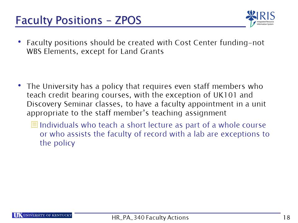Faculty Positions – ZPOS Faculty positions should be created with Cost Center funding-not WBS Elements, except for Land Grants The University has a policy that requires even staff members who teach credit bearing courses, with the exception of UK101 and Discovery Seminar classes, to have a faculty appointment in a unit appropriate to the staff member's teaching assignment  Individuals who teach a short lecture as part of a whole course or who assists the faculty of record with a lab are exceptions to the policy 18HR_PA_340 Faculty Actions