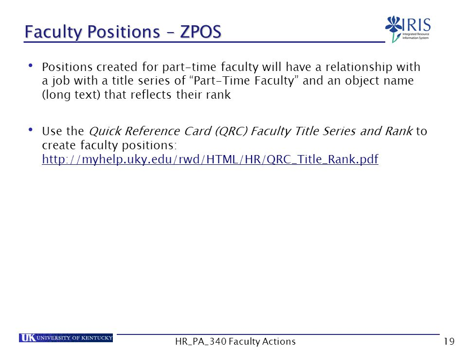 Faculty Positions – ZPOS Positions created for part-time faculty will have a relationship with a job with a title series of Part-Time Faculty and an object name (long text) that reflects their rank Use the Quick Reference Card (QRC) Faculty Title Series and Rank to create faculty positions: http://myhelp.uky.edu/rwd/HTML/HR/QRC_Title_Rank.pdf http://myhelp.uky.edu/rwd/HTML/HR/QRC_Title_Rank.pdf 19HR_PA_340 Faculty Actions