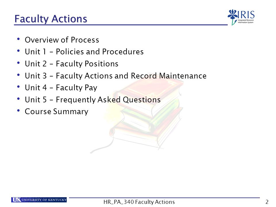 Faculty Actions Overview of Process Unit 1 – Policies and Procedures Unit 2 – Faculty Positions Unit 3 – Faculty Actions and Record Maintenance Unit 4 – Faculty Pay Unit 5 – Frequently Asked Questions Course Summary 2HR_PA_340 Faculty Actions