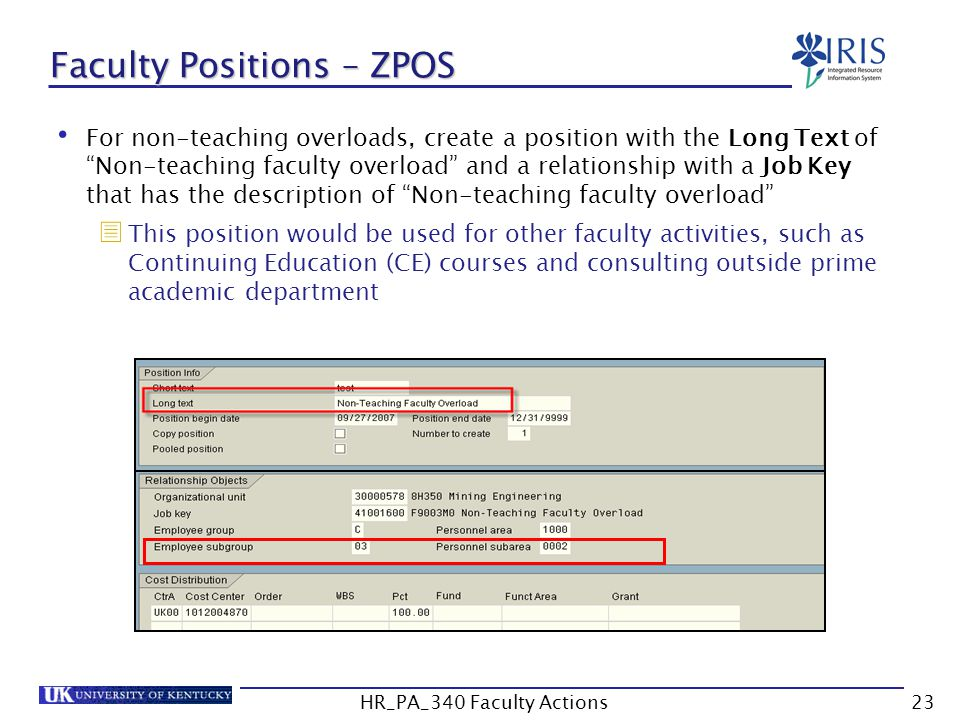 Faculty Positions – ZPOS For non-teaching overloads, create a position with the Long Text of Non-teaching faculty overload and a relationship with a Job Key that has the description of Non-teaching faculty overload  This position would be used for other faculty activities, such as Continuing Education (CE) courses and consulting outside prime academic department 23HR_PA_340 Faculty Actions