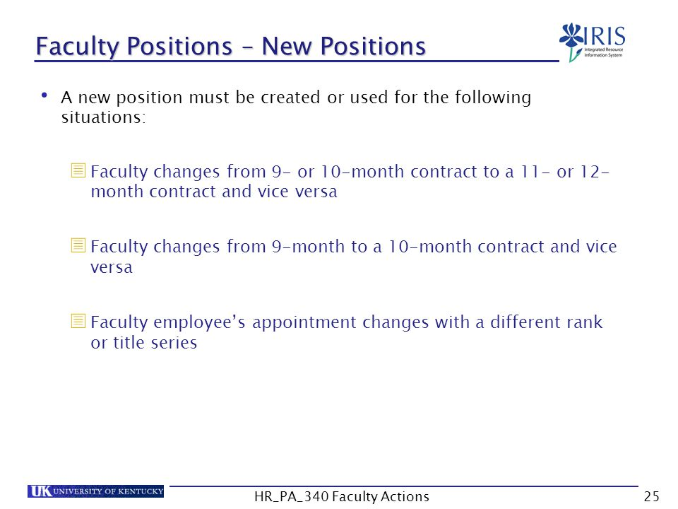 Faculty Positions – New Positions A new position must be created or used for the following situations:  Faculty changes from 9- or 10-month contract to a 11- or 12- month contract and vice versa  Faculty changes from 9-month to a 10-month contract and vice versa  Faculty employee's appointment changes with a different rank or title series 25HR_PA_340 Faculty Actions