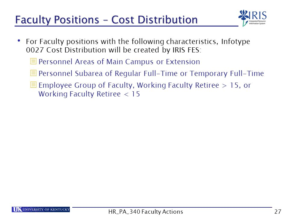 Faculty Positions – Cost Distribution For Faculty positions with the following characteristics, Infotype 0027 Cost Distribution will be created by IRIS FES:  Personnel Areas of Main Campus or Extension  Personnel Subarea of Regular Full-Time or Temporary Full-Time  Employee Group of Faculty, Working Faculty Retiree > 15, or Working Faculty Retiree < 15 27HR_PA_340 Faculty Actions