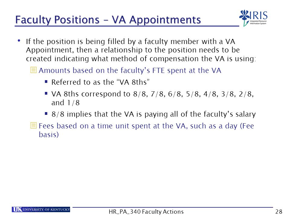 Faculty Positions – VA Appointments If the position is being filled by a faculty member with a VA Appointment, then a relationship to the position needs to be created indicating what method of compensation the VA is using:  Amounts based on the faculty's FTE spent at the VA  Referred to as the VA 8ths  VA 8ths correspond to 8/8, 7/8, 6/8, 5/8, 4/8, 3/8, 2/8, and 1/8  8/8 implies that the VA is paying all of the faculty's salary  Fees based on a time unit spent at the VA, such as a day (Fee basis) 28HR_PA_340 Faculty Actions