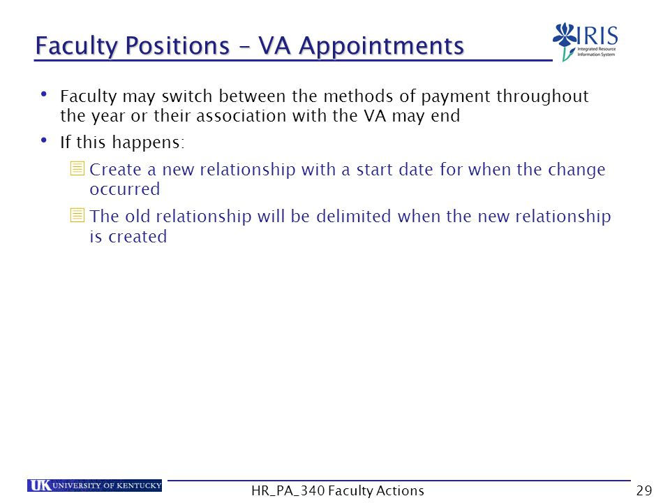 Faculty Positions – VA Appointments Faculty may switch between the methods of payment throughout the year or their association with the VA may end If this happens:  Create a new relationship with a start date for when the change occurred  The old relationship will be delimited when the new relationship is created 29HR_PA_340 Faculty Actions