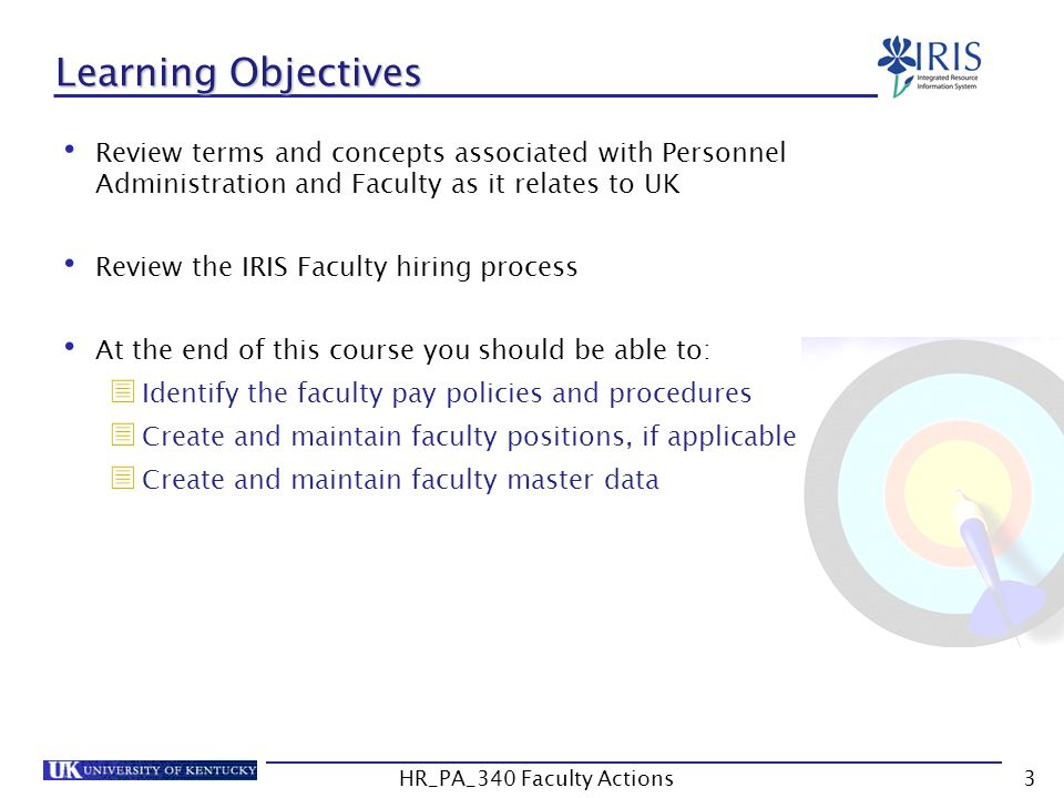 Learning Objectives Review terms and concepts associated with Personnel Administration and Faculty as it relates to UK Review the IRIS Faculty hiring