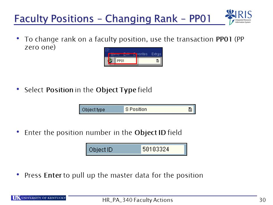 Faculty Positions – Changing Rank – PP01 To change rank on a faculty position, use the transaction PP01 (PP zero one) Select Position in the Object Type field Enter the position number in the Object ID field Press Enter to pull up the master data for the position 30HR_PA_340 Faculty Actions