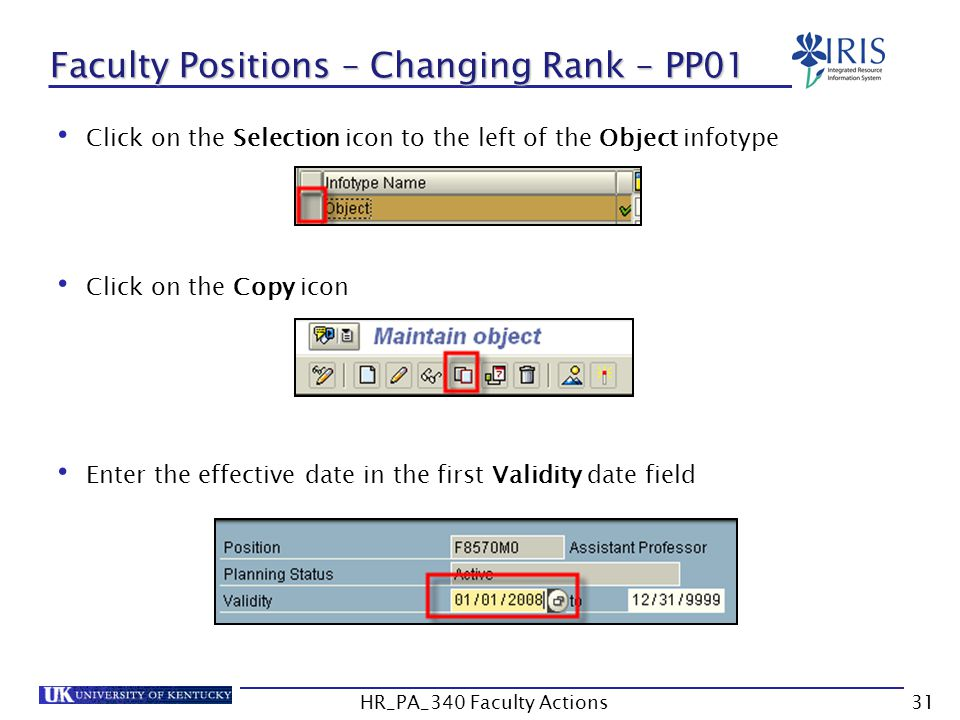 Faculty Positions – Changing Rank – PP01 Click on the Selection icon to the left of the Object infotype Click on the Copy icon Enter the effective date in the first Validity date field 31HR_PA_340 Faculty Actions