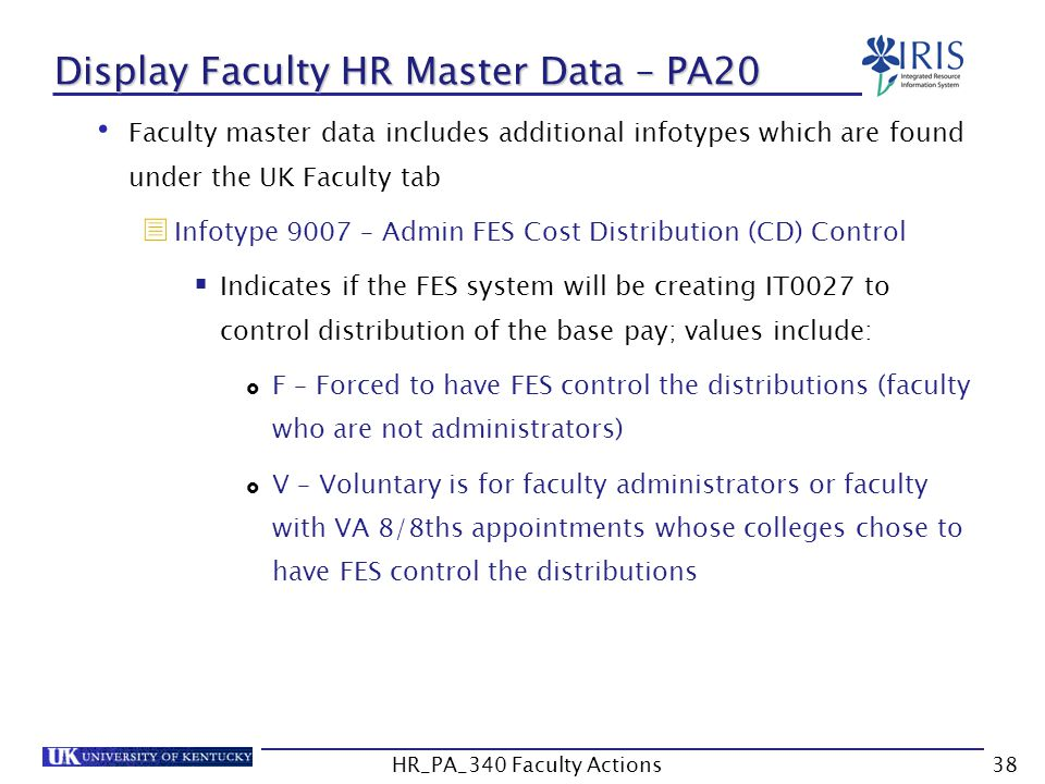 Display Faculty HR Master Data – PA20 Faculty master data includes additional infotypes which are found under the UK Faculty tab  Infotype 9007 – Admin FES Cost Distribution (CD) Control  Indicates if the FES system will be creating IT0027 to control distribution of the base pay; values include:  F – Forced to have FES control the distributions (faculty who are not administrators)  V – Voluntary is for faculty administrators or faculty with VA 8/8ths appointments whose colleges chose to have FES control the distributions 38HR_PA_340 Faculty Actions