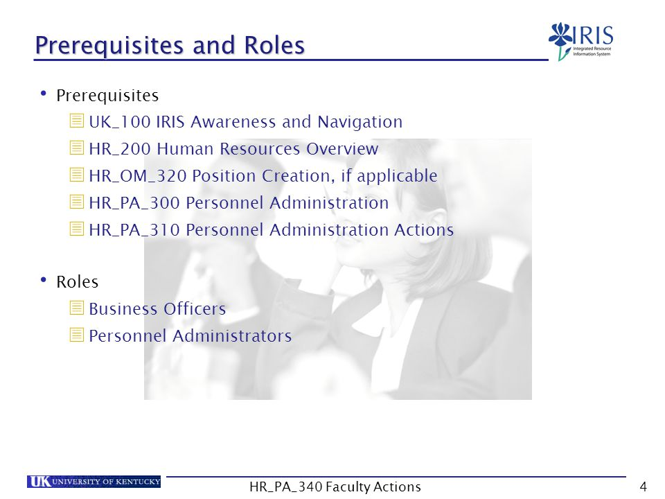 Prerequisites and Roles Prerequisites  UK_100 IRIS Awareness and Navigation  HR_200 Human Resources Overview  HR_OM_320 Position Creation, if appli