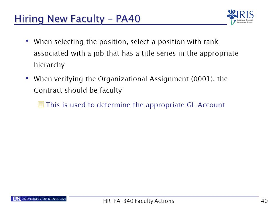 Hiring New Faculty – PA40 When selecting the position, select a position with rank associated with a job that has a title series in the appropriate hierarchy When verifying the Organizational Assignment (0001), the Contract should be faculty  This is used to determine the appropriate GL Account 40HR_PA_340 Faculty Actions