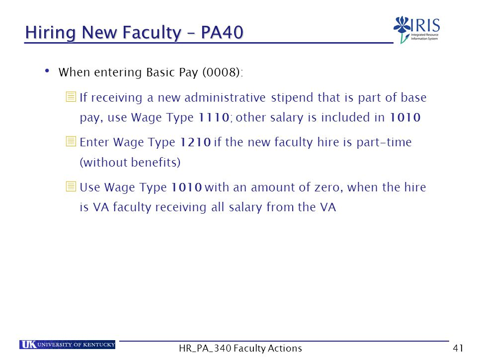 Hiring New Faculty – PA40 When entering Basic Pay (0008):  If receiving a new administrative stipend that is part of base pay, use Wage Type 1110; ot