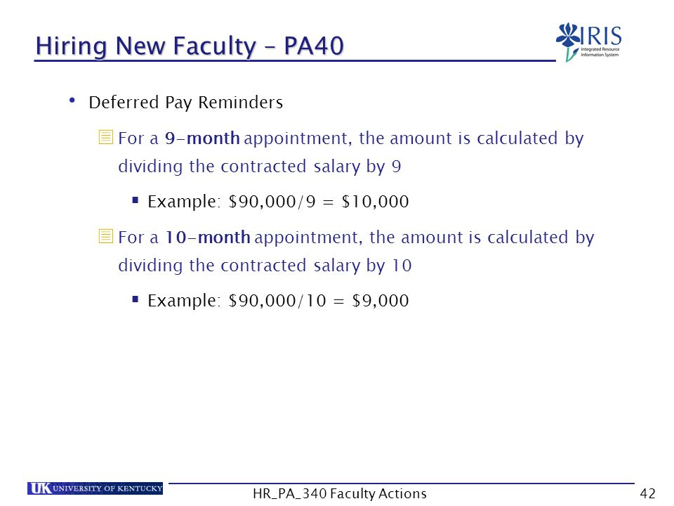 Hiring New Faculty – PA40 Deferred Pay Reminders  For a 9-month appointment, the amount is calculated by dividing the contracted salary by 9  Example: $90,000/9 = $10,000  For a 10-month appointment, the amount is calculated by dividing the contracted salary by 10  Example: $90,000/10 = $9,000 42HR_PA_340 Faculty Actions