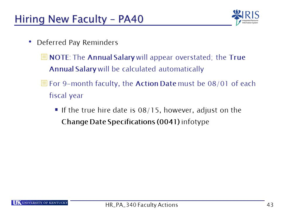 Hiring New Faculty – PA40 Deferred Pay Reminders  NOTE: The Annual Salary will appear overstated; the True Annual Salary will be calculated automatically  For 9-month faculty, the Action Date must be 08/01 of each fiscal year  If the true hire date is 08/15, however, adjust on the Change Date Specifications (0041) infotype 43HR_PA_340 Faculty Actions