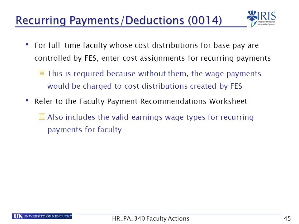 Recurring Payments/Deductions (0014) For full-time faculty whose cost distributions for base pay are controlled by FES, enter cost assignments for recurring payments  This is required because without them, the wage payments would be charged to cost distributions created by FES Refer to the Faculty Payment Recommendations Worksheet  Also includes the valid earnings wage types for recurring payments for faculty 45HR_PA_340 Faculty Actions