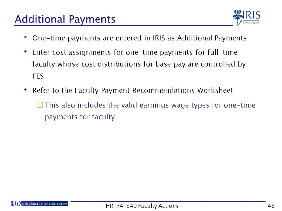 Additional Payments One-time payments are entered in IRIS as Additional Payments Enter cost assignments for one-time payments for full-time faculty whose cost distributions for base pay are controlled by FES Refer to the Faculty Payment Recommendations Worksheet  This also includes the valid earnings wage types for one-time payments for faculty 48HR_PA_340 Faculty Actions