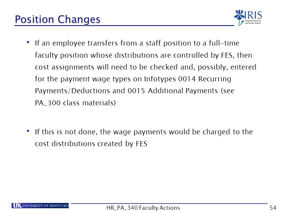 Position Changes If an employee transfers from a staff position to a full-time faculty position whose distributions are controlled by FES, then cost assignments will need to be checked and, possibly, entered for the payment wage types on Infotypes 0014 Recurring Payments/Deductions and 0015 Additional Payments (see PA_300 class materials) If this is not done, the wage payments would be charged to the cost distributions created by FES 54HR_PA_340 Faculty Actions