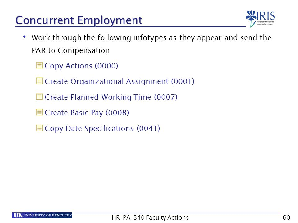 Concurrent Employment Work through the following infotypes as they appear and send the PAR to Compensation  Copy Actions (0000)  Create Organizational Assignment (0001)  Create Planned Working Time (0007)  Create Basic Pay (0008)  Copy Date Specifications (0041) 60HR_PA_340 Faculty Actions