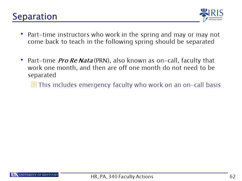 Separation Part-time instructors who work in the spring and may or may not come back to teach in the following spring should be separated Part-time Pro Re Nata (PRN), also known as on-call, faculty that work one month, and then are off one month do not need to be separated  This includes emergency faculty who work on an on-call basis 62HR_PA_340 Faculty Actions