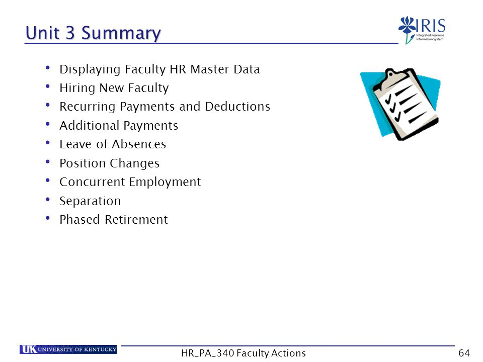 Unit 3 Summary Displaying Faculty HR Master Data Hiring New Faculty Recurring Payments and Deductions Additional Payments Leave of Absences Position Changes Concurrent Employment Separation Phased Retirement 64HR_PA_340 Faculty Actions