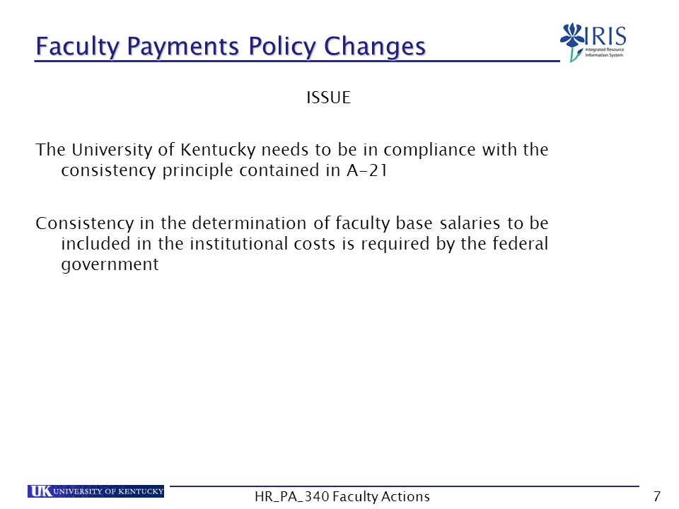 Faculty Payments Policy Changes ISSUE The University of Kentucky needs to be in compliance with the consistency principle contained in A-21 Consistency in the determination of faculty base salaries to be included in the institutional costs is required by the federal government 7HR_PA_340 Faculty Actions