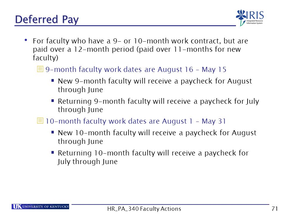Deferred Pay For faculty who have a 9- or 10-month work contract, but are paid over a 12-month period (paid over 11-months for new faculty)  9-month faculty work dates are August 16 – May 15  New 9-month faculty will receive a paycheck for August through June  Returning 9-month faculty will receive a paycheck for July through June  10-month faculty work dates are August 1 – May 31  New 10-month faculty will receive a paycheck for August through June  Returning 10-month faculty will receive a paycheck for July through June 71HR_PA_340 Faculty Actions