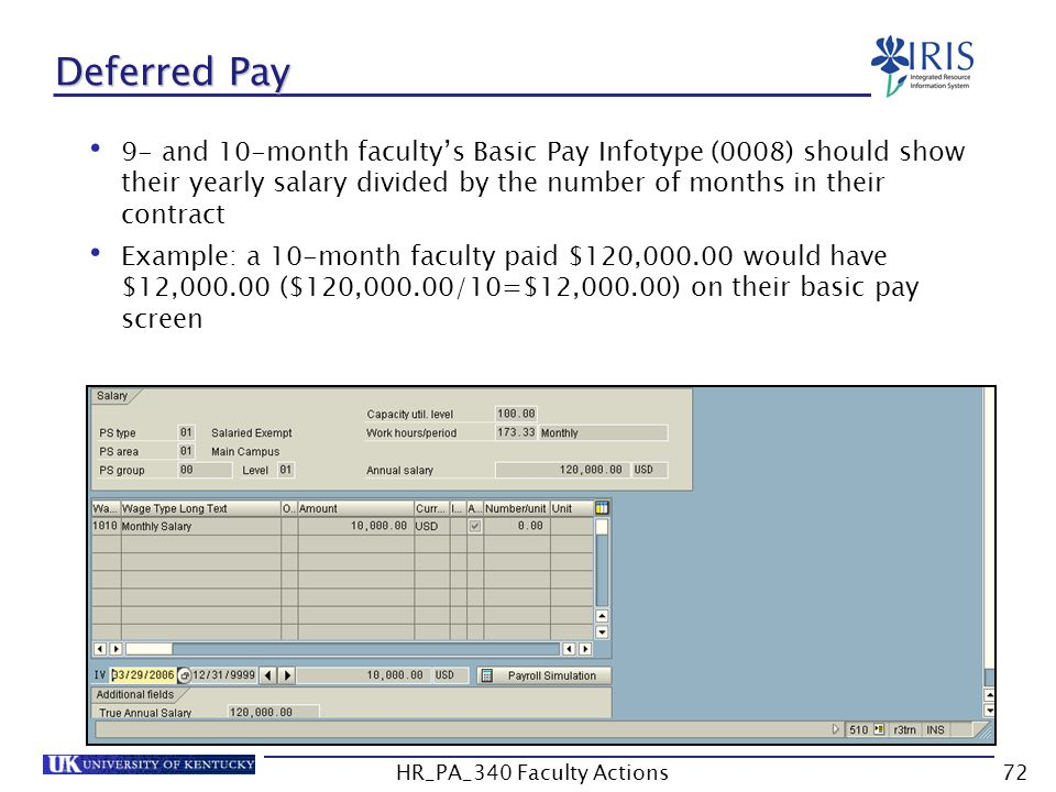 Deferred Pay 9- and 10-month faculty's Basic Pay Infotype (0008) should show their yearly salary divided by the number of months in their contract Example: a 10-month faculty paid $120,000.00 would have $12,000.00 ($120,000.00/10=$12,000.00) on their basic pay screen 72HR_PA_340 Faculty Actions