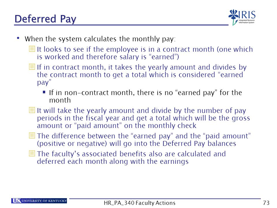Deferred Pay When the system calculates the monthly pay:  It looks to see if the employee is in a contract month (one which is worked and therefore salary is earned )  If in contract month, it takes the yearly amount and divides by the contract month to get a total which is considered earned pay  If in non-contract month, there is no earned pay for the month  It will take the yearly amount and divide by the number of pay periods in the fiscal year and get a total which will be the gross amount or paid amount on the monthly check  The difference between the earned pay and the paid amount (positive or negative) will go into the Deferred Pay balances  The faculty's associated benefits also are calculated and deferred each month along with the earnings 73HR_PA_340 Faculty Actions