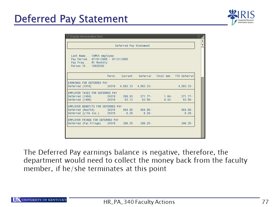 Deferred Pay Statement The Deferred Pay earnings balance is negative, therefore, the department would need to collect the money back from the faculty member, if he/she terminates at this point 77HR_PA_340 Faculty Actions
