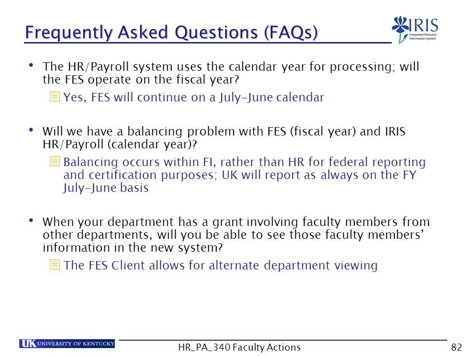 Frequently Asked Questions (FAQs) The HR/Payroll system uses the calendar year for processing; will the FES operate on the fiscal year.