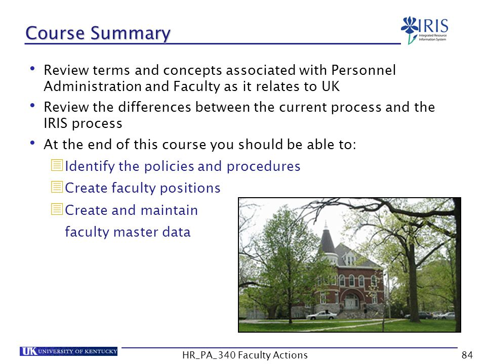 Course Summary Review terms and concepts associated with Personnel Administration and Faculty as it relates to UK Review the differences between the current process and the IRIS process At the end of this course you should be able to:  Identify the policies and procedures  Create faculty positions  Create and maintain faculty master data 84HR_PA_340 Faculty Actions