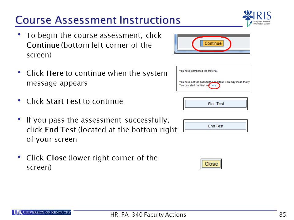 Course Assessment Instructions To begin the course assessment, click Continue (bottom left corner of the screen) Click Here to continue when the system message appears Click Start Test to continue If you pass the assessment successfully, click End Test (located at the bottom right of your screen Click Close (lower right corner of the screen) 85HR_PA_340 Faculty Actions