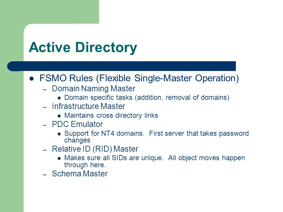 Active Directory FSMO Rules (Flexible Single-Master Operation) – Domain Naming Master Domain specific tasks (addition, removal of domains) – Infrastructure Master Maintains cross directory links – PDC Emulator Support for NT4 domains.