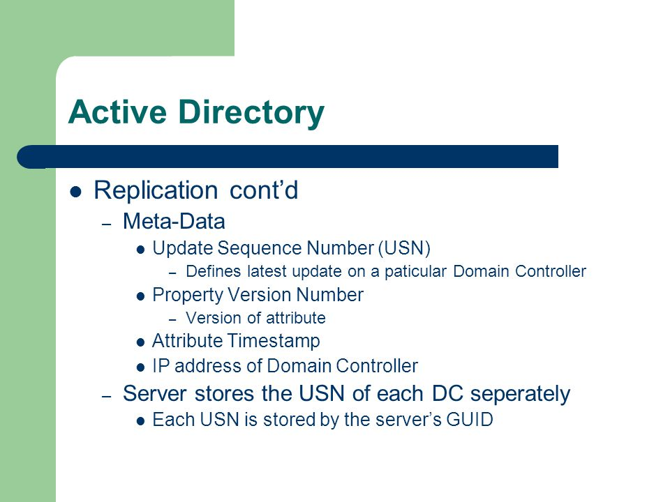 Active Directory Replication cont'd – Meta-Data Update Sequence Number (USN) – Defines latest update on a paticular Domain Controller Property Version Number – Version of attribute Attribute Timestamp IP address of Domain Controller – Server stores the USN of each DC seperately Each USN is stored by the server's GUID