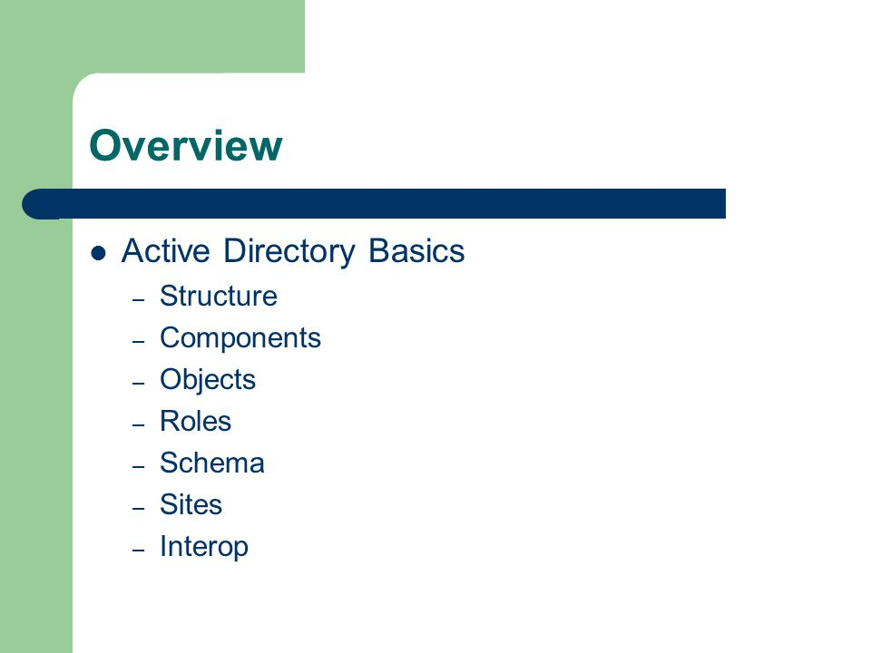 Overview Active Directory Basics – Structure – Components – Objects – Roles – Schema – Sites – Interop