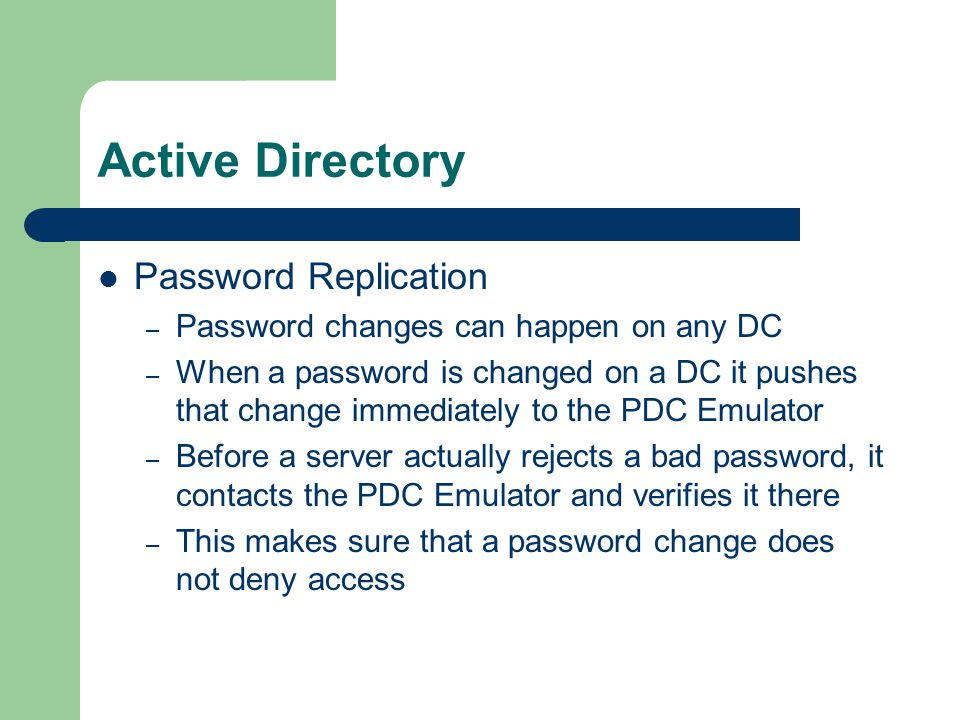 Active Directory Password Replication – Password changes can happen on any DC – When a password is changed on a DC it pushes that change immediately to the PDC Emulator – Before a server actually rejects a bad password, it contacts the PDC Emulator and verifies it there – This makes sure that a password change does not deny access